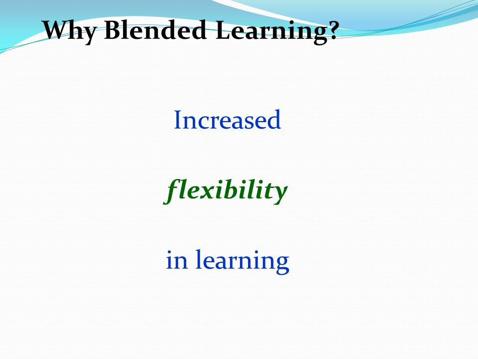 Why Blended Learning Increased flexibility in learning