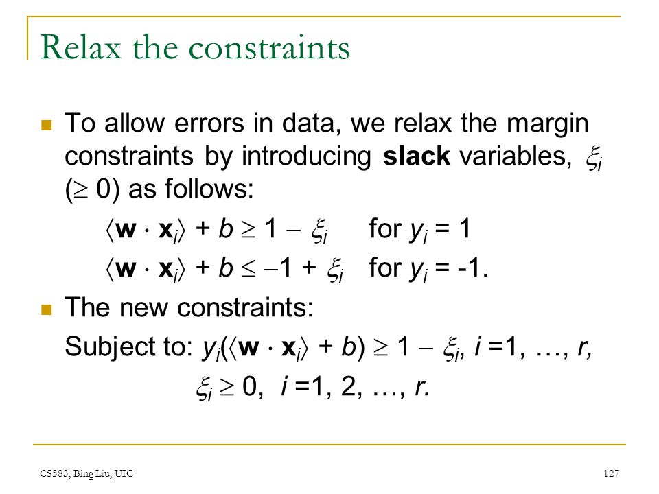 Relax the constraints To allow errors in data, we relax the margin constraints by introducing slack variables, i ( 0) as follows: