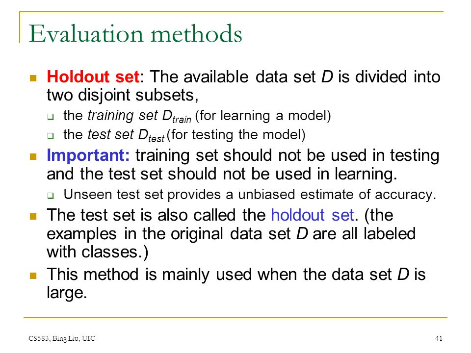 Evaluation methods Holdout set: The available data set D is divided into two disjoint subsets, the training set Dtrain (for learning a model)