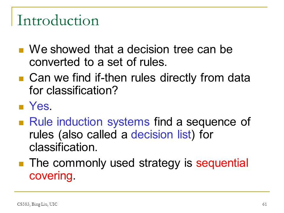 Introduction We showed that a decision tree can be converted to a set of rules. Can we find if-then rules directly from data for classification