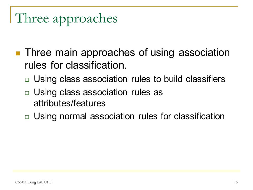 Three approaches Three main approaches of using association rules for classification. Using class association rules to build classifiers.