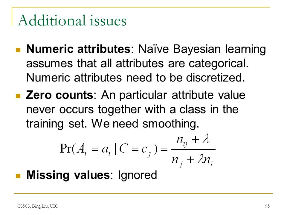 Additional issues Numeric attributes: Naïve Bayesian learning assumes that all attributes are categorical. Numeric attributes need to be discretized.