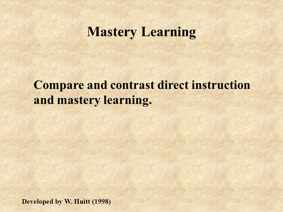 Mastery Learning Compare and contrast direct instruction and mastery learning.