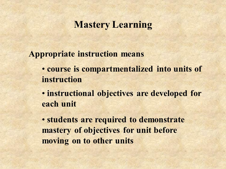 Mastery Learning Appropriate instruction means