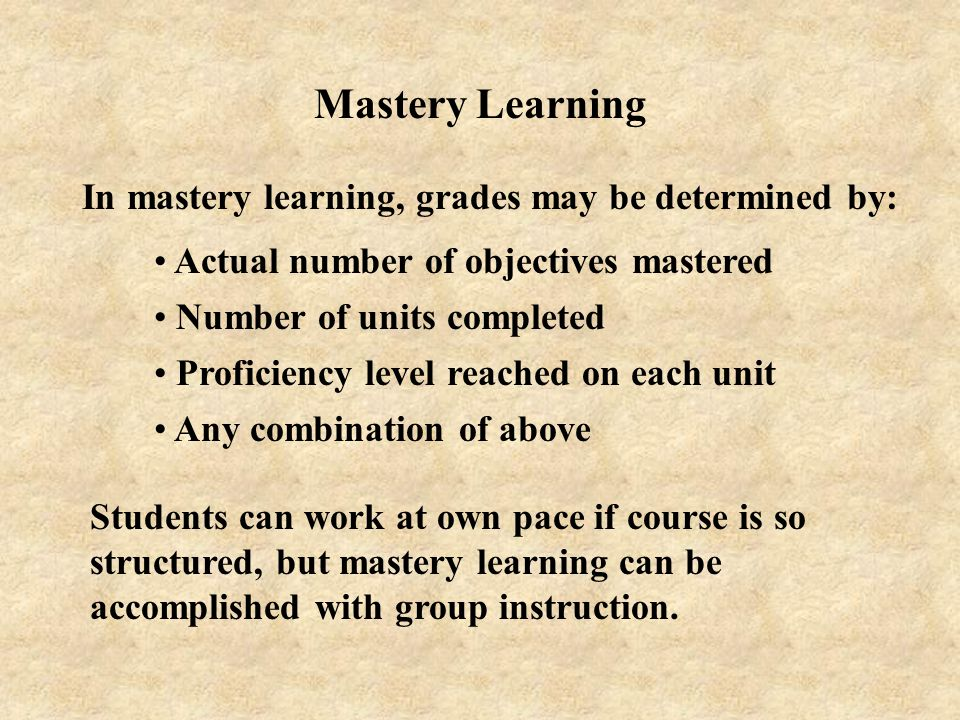 Mastery Learning In mastery learning, grades may be determined by:
