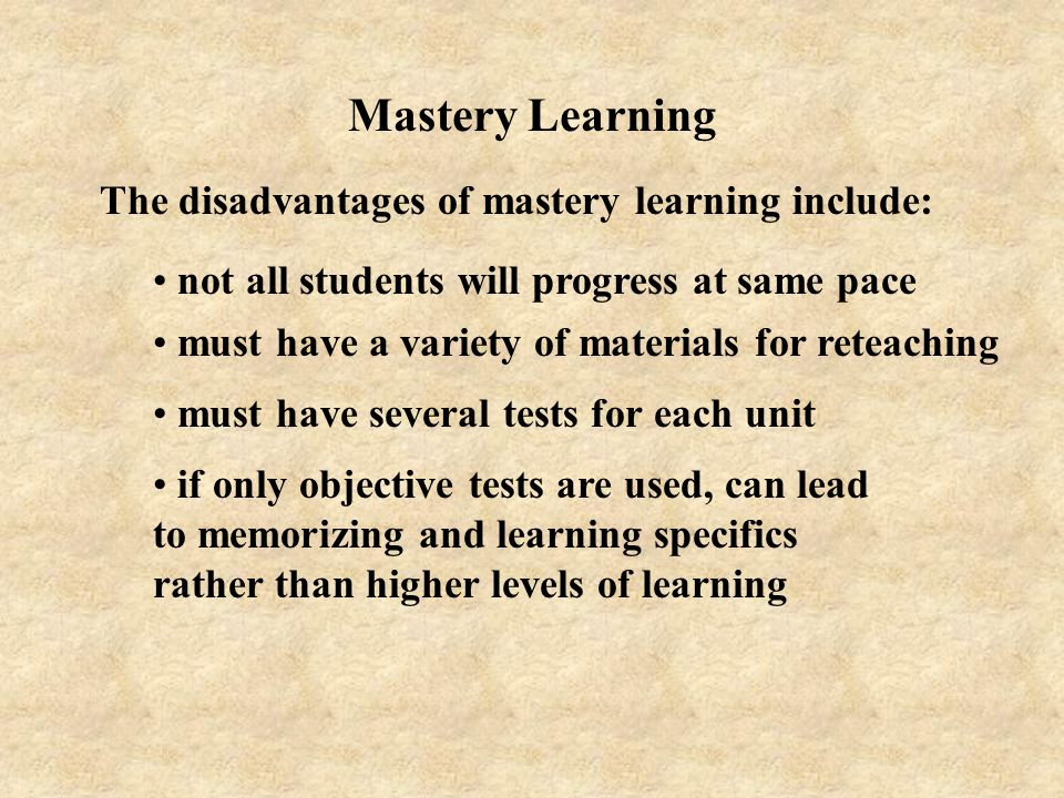 Mastery Learning The disadvantages of mastery learning include:
