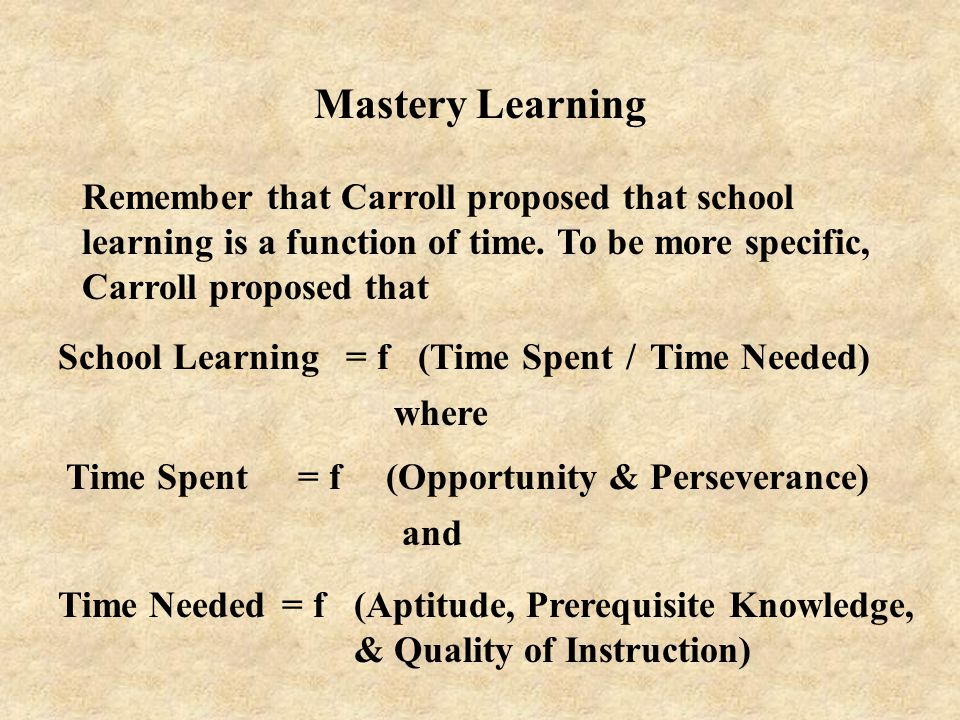 Mastery Learning Remember that Carroll proposed that school learning is a function of time. To be more specific, Carroll proposed that.