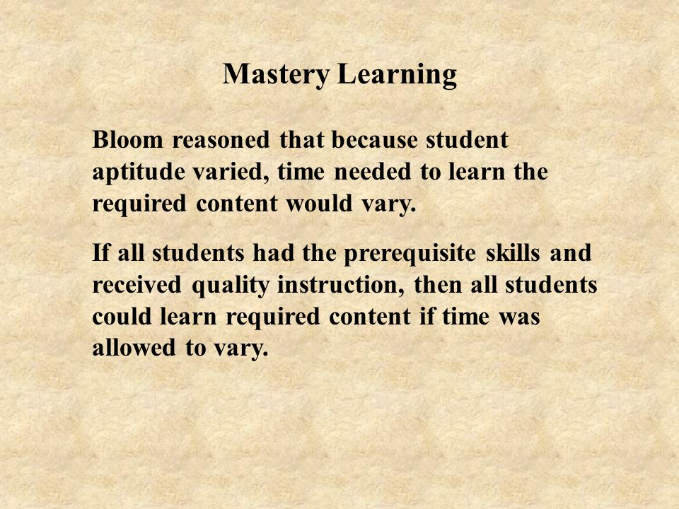 Mastery Learning Bloom reasoned that because student aptitude varied, time needed to learn the required content would vary.