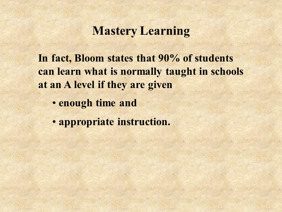 Mastery Learning In fact, Bloom states that 90% of students can learn what is normally taught in schools at an A level if they are given.