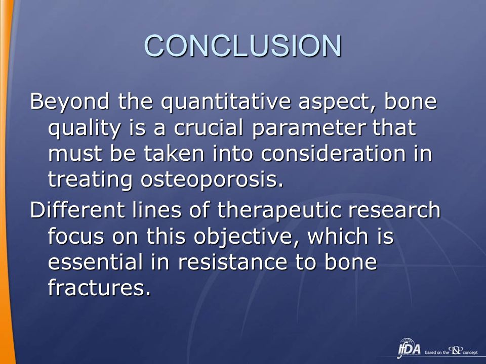 CONCLUSION Beyond the quantitative aspect, bone quality is a crucial parameter that must be taken into consideration in treating osteoporosis.