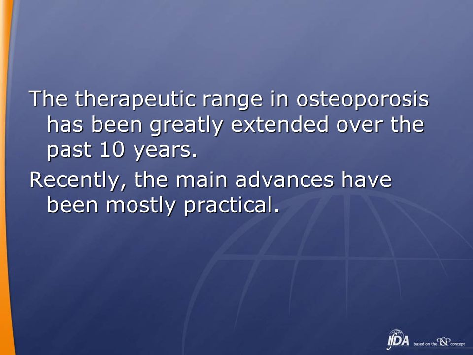 The therapeutic range in osteoporosis has been greatly extended over the past 10 years.
