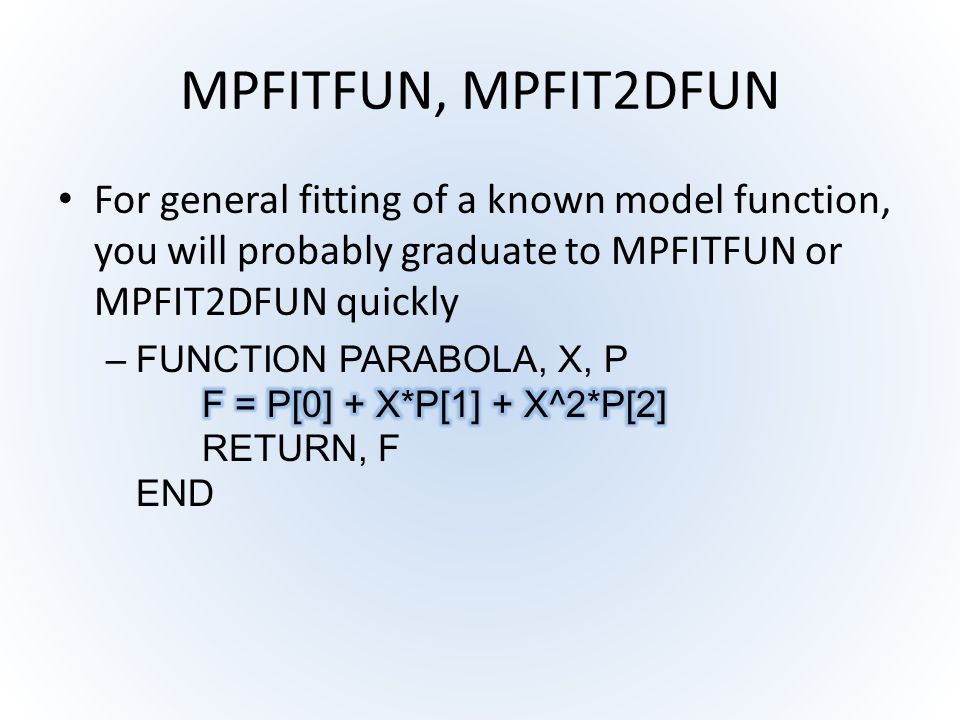 MPFITFUN, MPFIT2DFUN For general fitting of a known model function, you will probably graduate to MPFITFUN or MPFIT2DFUN quickly.