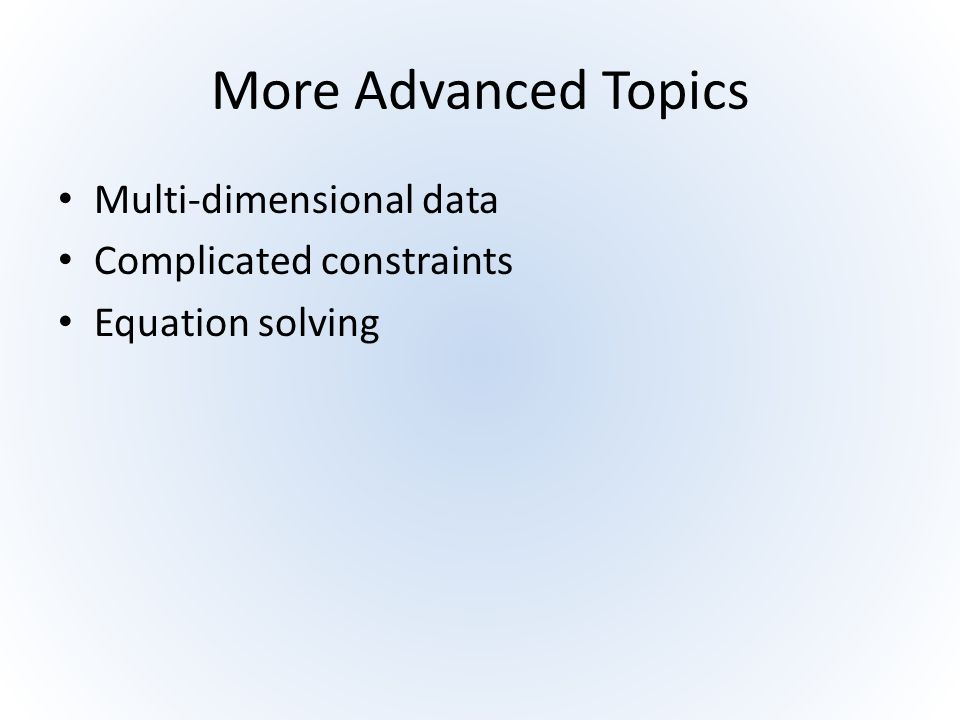 More Advanced Topics Multi-dimensional data Complicated constraints