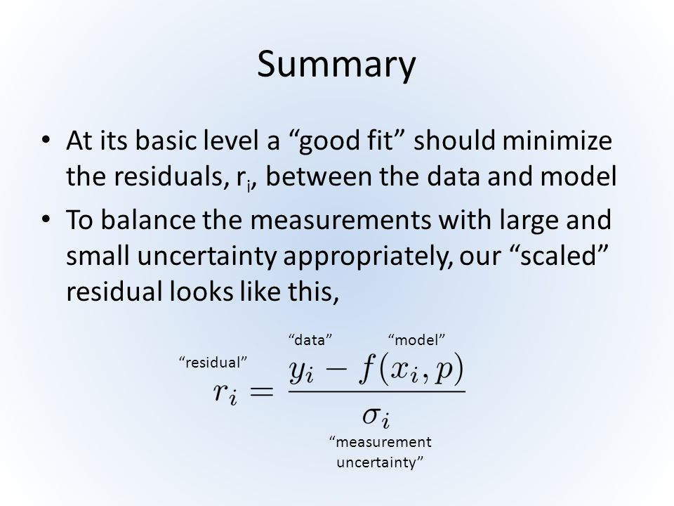 Summary At its basic level a good fit should minimize the residuals, ri, between the data and model.