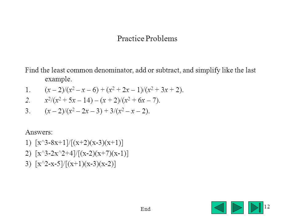 Practice Problems Find the least common denominator, add or subtract, and simplify like the last example.