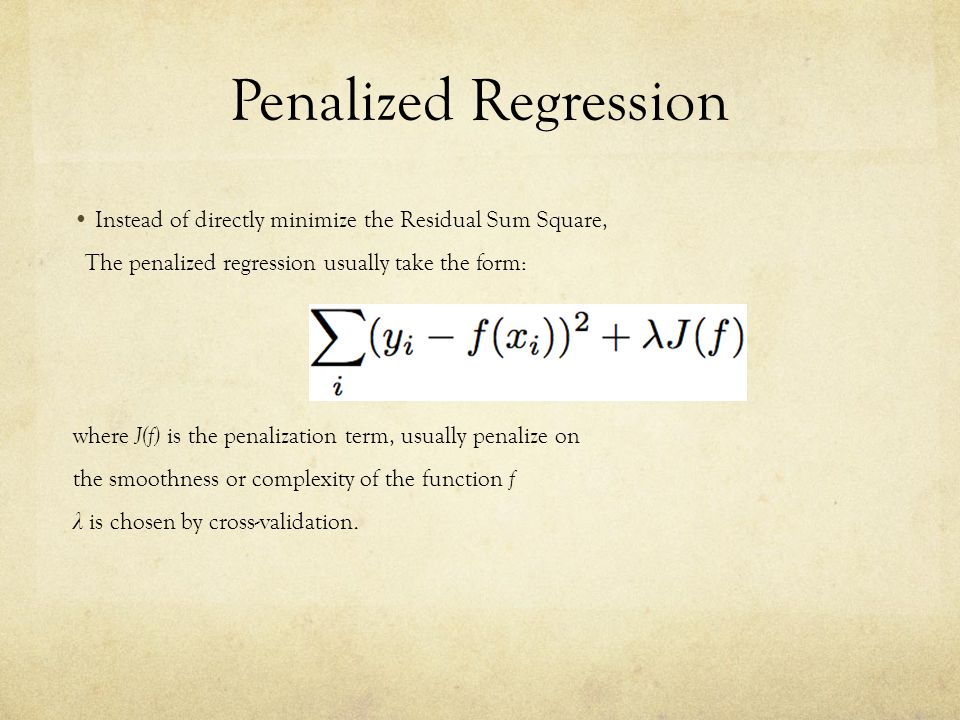 Penalized Regression Instead of directly minimize the Residual Sum Square, The penalized regression usually take the form: