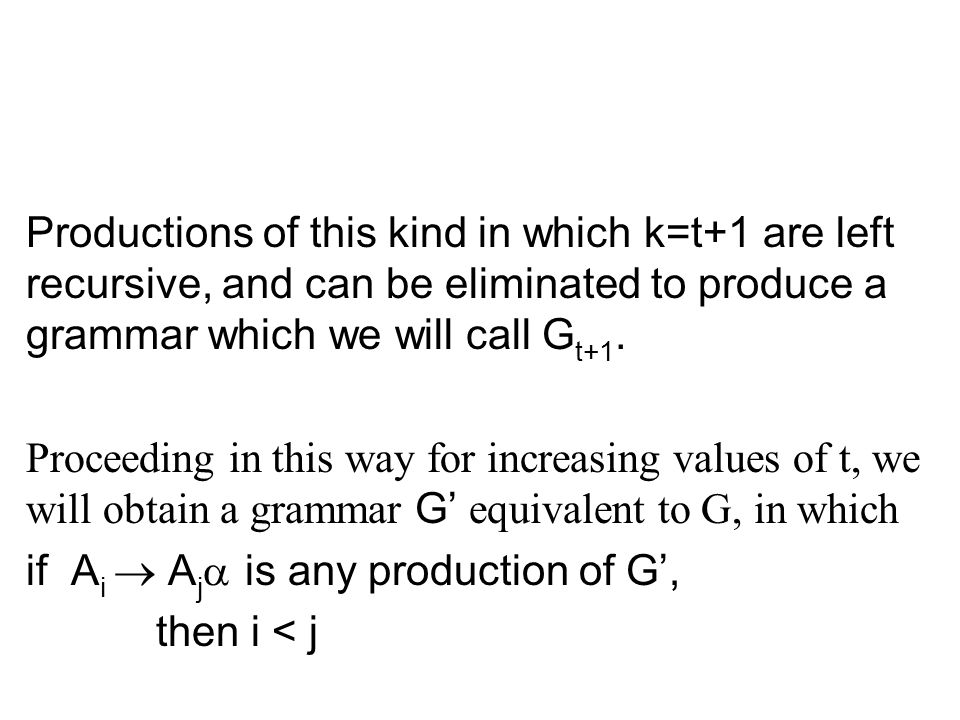 Productions of this kind in which k=t+1 are left recursive, and can be eliminated to produce a grammar which we will call Gt+1.