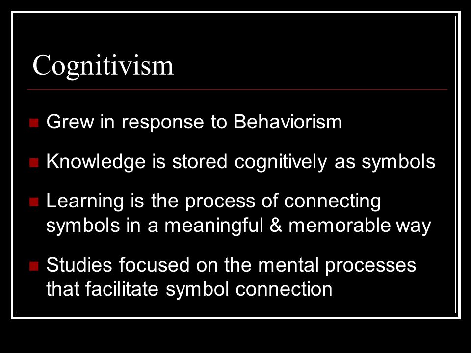 Cognitivism Grew in response to Behaviorism