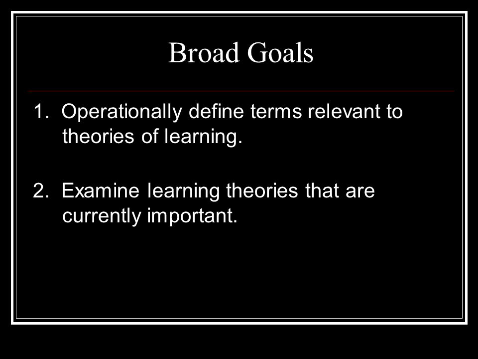 Broad Goals 1. Operationally define terms relevant to theories of learning.