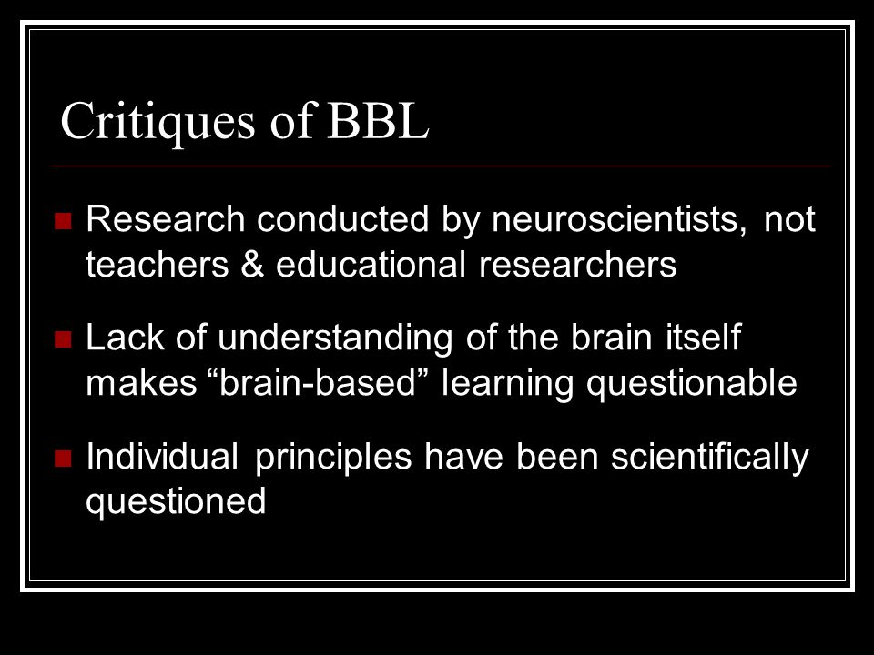 Critiques of BBL Research conducted by neuroscientists, not teachers & educational researchers.