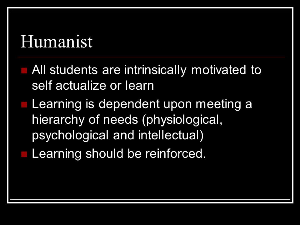 Humanist All students are intrinsically motivated to self actualize or learn.