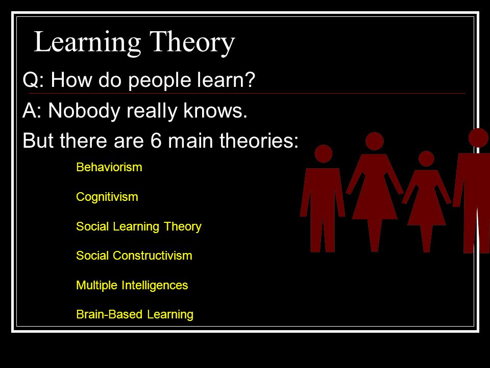 Learning Theory Q: How do people learn A: Nobody really knows.