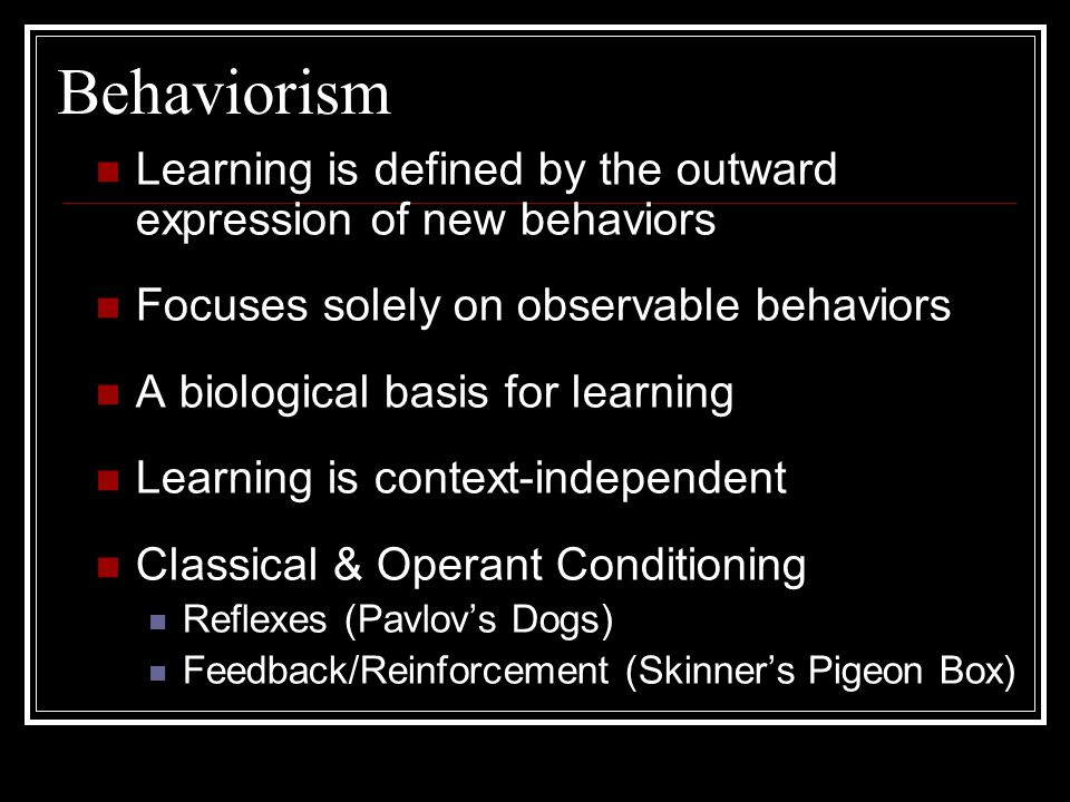 Behaviorism Learning is defined by the outward expression of new behaviors. Focuses solely on observable behaviors.
