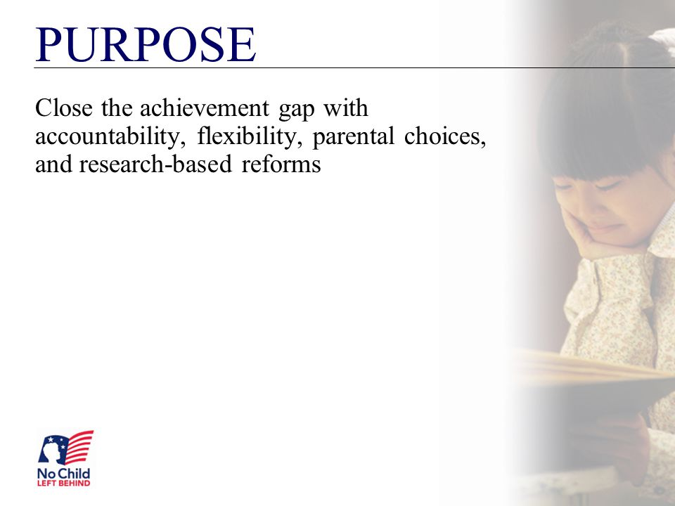 PURPOSE Close the achievement gap with accountability, flexibility, parental choices, and research-based reforms.