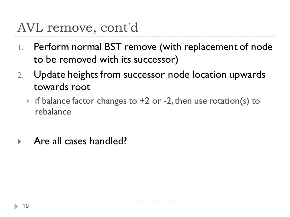 AVL remove, cont d Perform normal BST remove (with replacement of node to be removed with its successor)