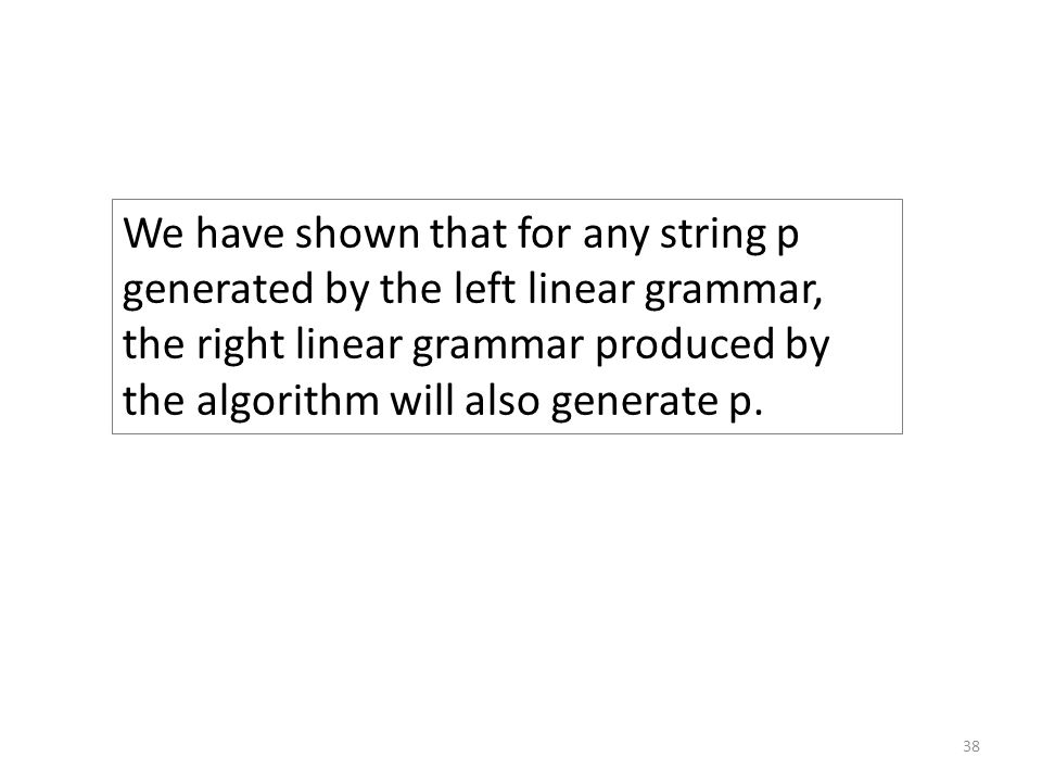 We have shown that for any string p generated by the left linear grammar, the right linear grammar produced by the algorithm will also generate p.
