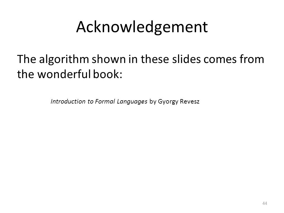 Acknowledgement The algorithm shown in these slides comes from the wonderful book: Introduction to Formal Languages by Gyorgy Revesz.