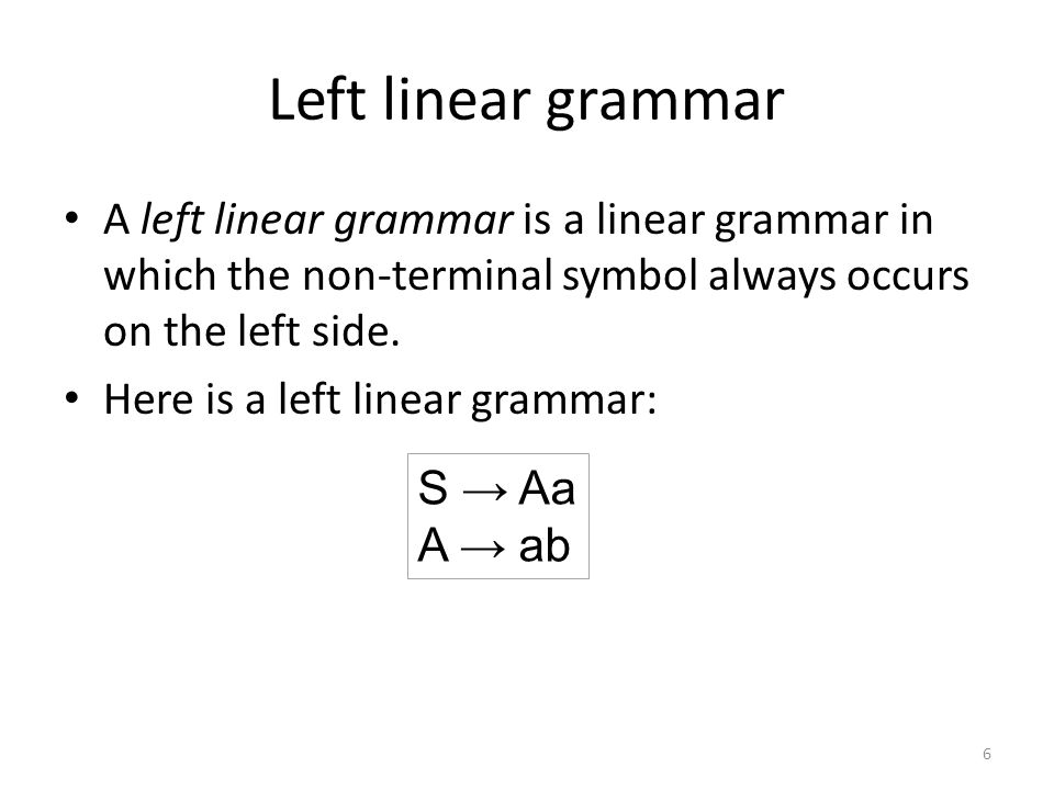 Left linear grammar A left linear grammar is a linear grammar in which the non-terminal symbol always occurs on the left side.