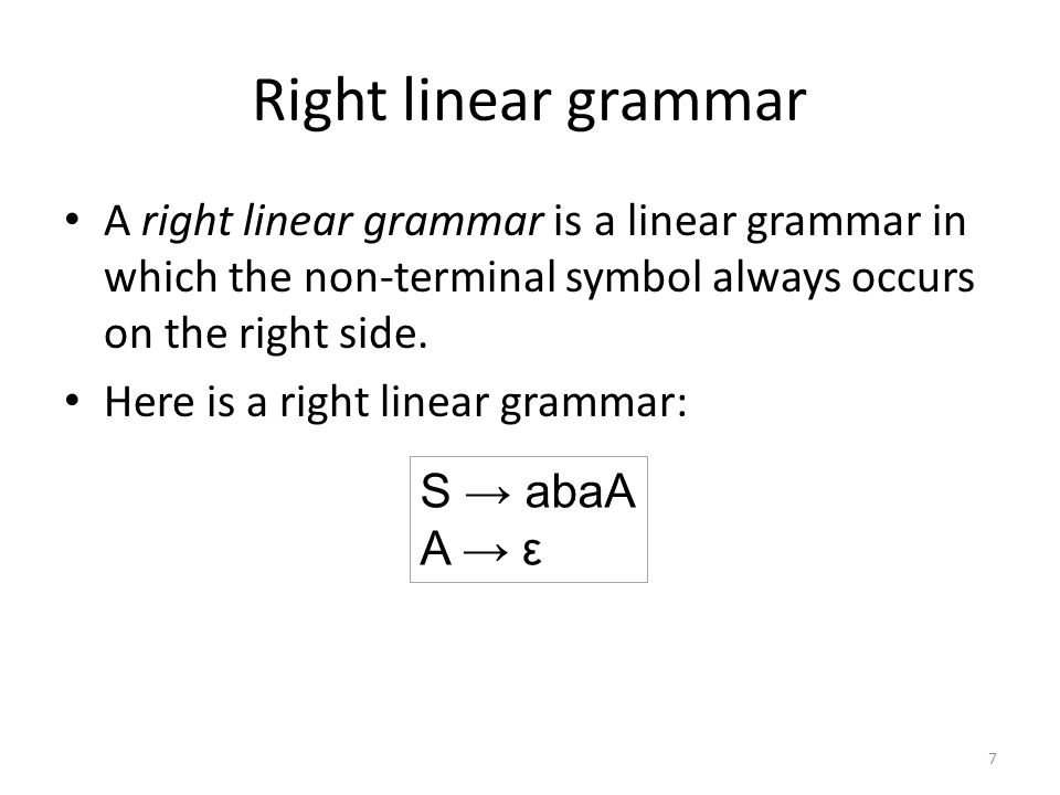 Right linear grammar A right linear grammar is a linear grammar in which the non-terminal symbol always occurs on the right side.