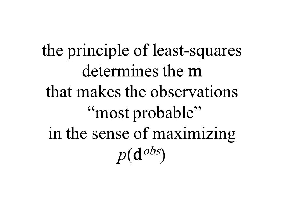 the principle of least-squares determines the m that makes the observations most probable in the sense of maximizing p(dobs)