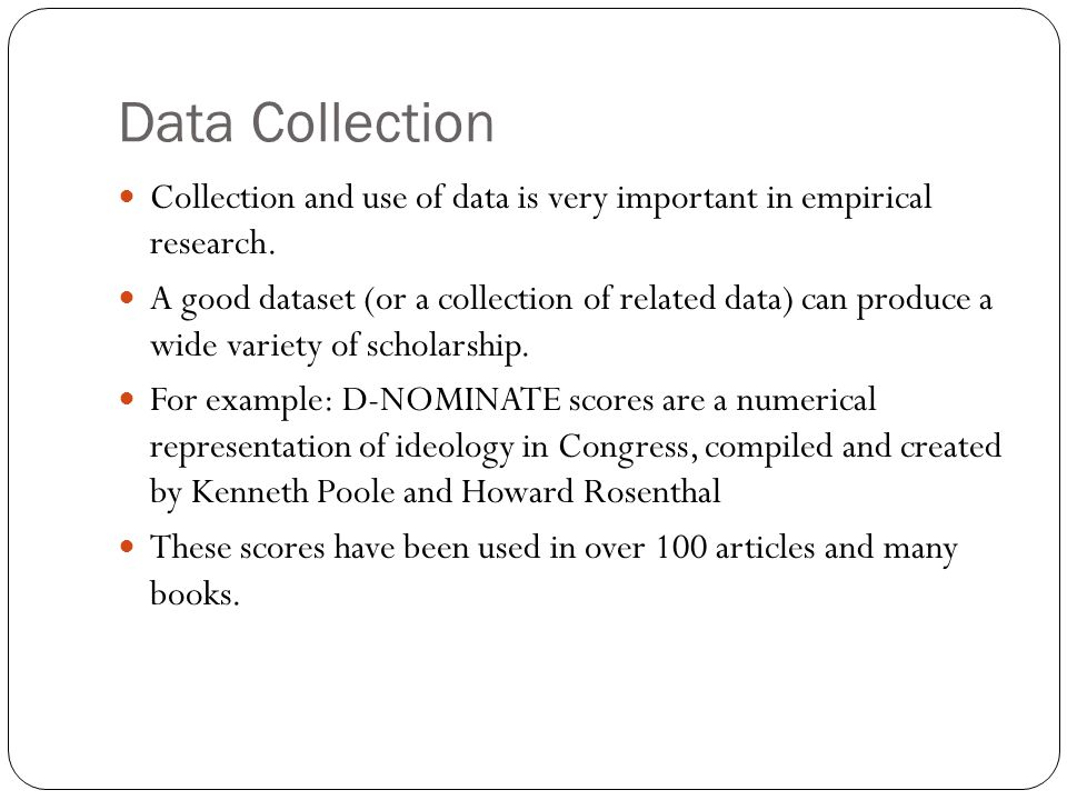 Data Collection Collection and use of data is very important in empirical research.