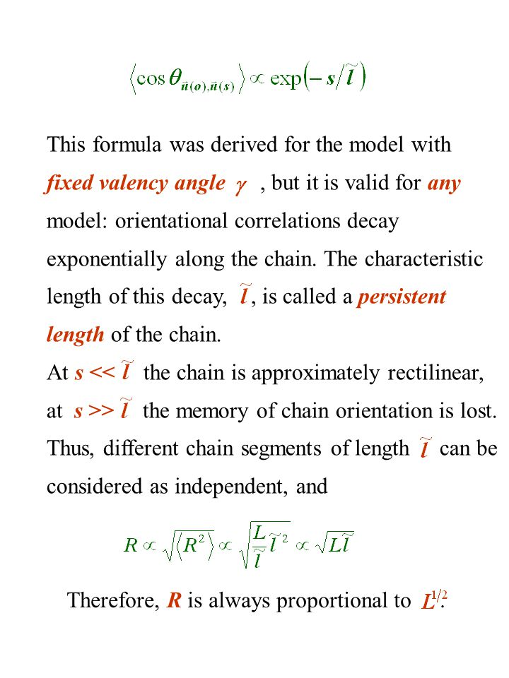 This formula was derived for the model with fixed valency angle , but it is valid for any model: orientational correlations decay exponentially along the chain. The characteristic length of this decay, , is called a persistent length of the chain.