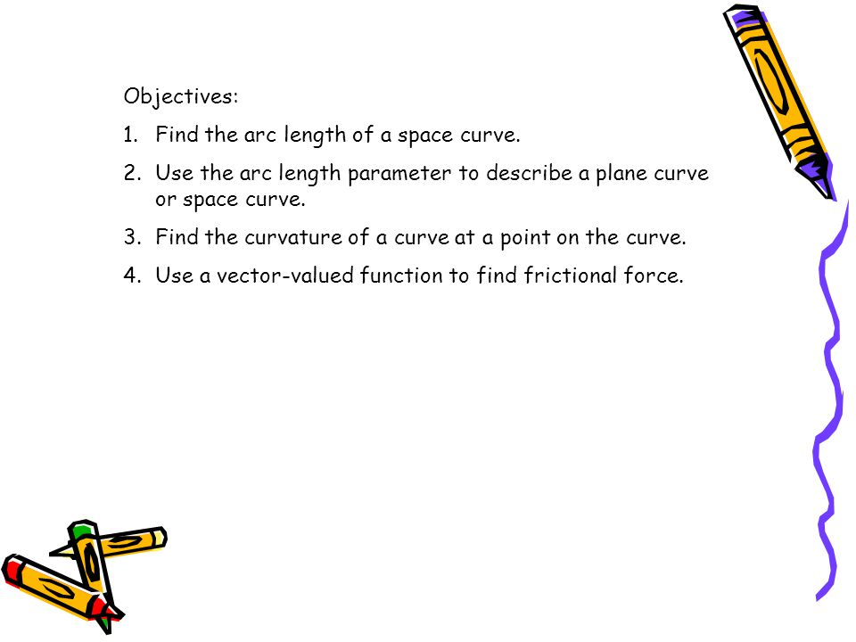 Objectives: Find the arc length of a space curve. Use the arc length parameter to describe a plane curve or space curve.
