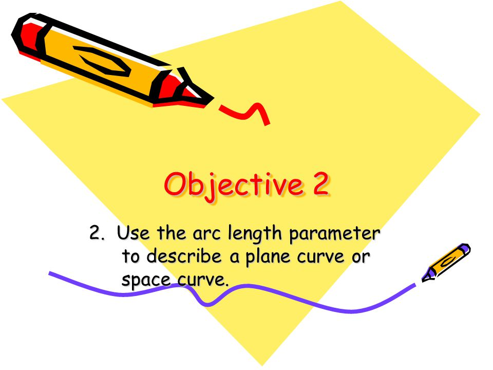 Objective 2 2. Use the arc length parameter to describe a plane curve or space curve.