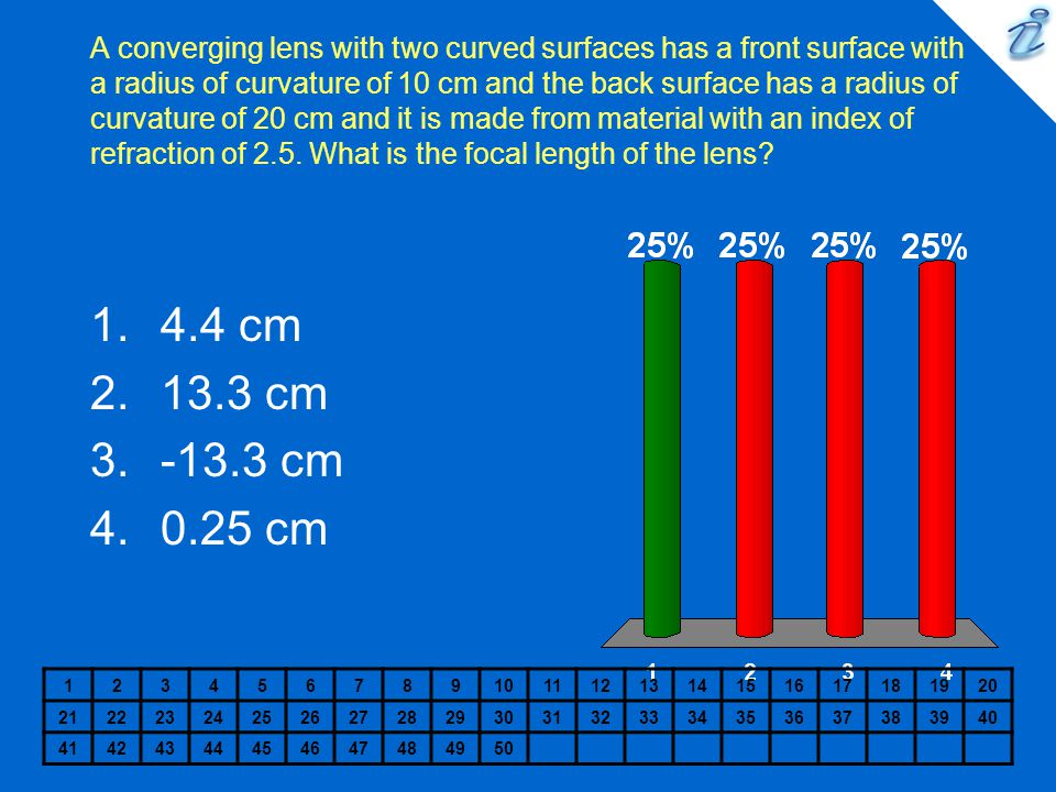 A converging lens with two curved surfaces has a front surface with a radius of curvature of 10 cm and the back surface has a radius of curvature of 20 cm and it is made from material with an index of refraction of 2.5. What is the focal length of the lens