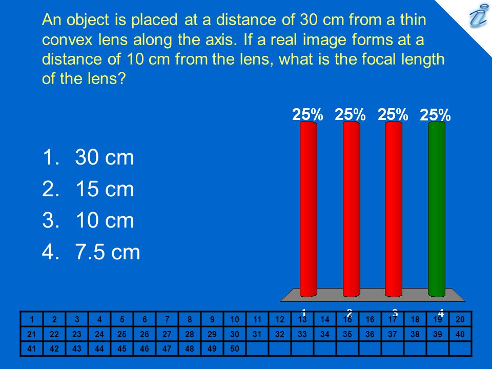 An object is placed at a distance of 30 cm from a thin convex lens along the axis. If a real image forms at a distance of 10 cm from the lens, what is the focal length of the lens