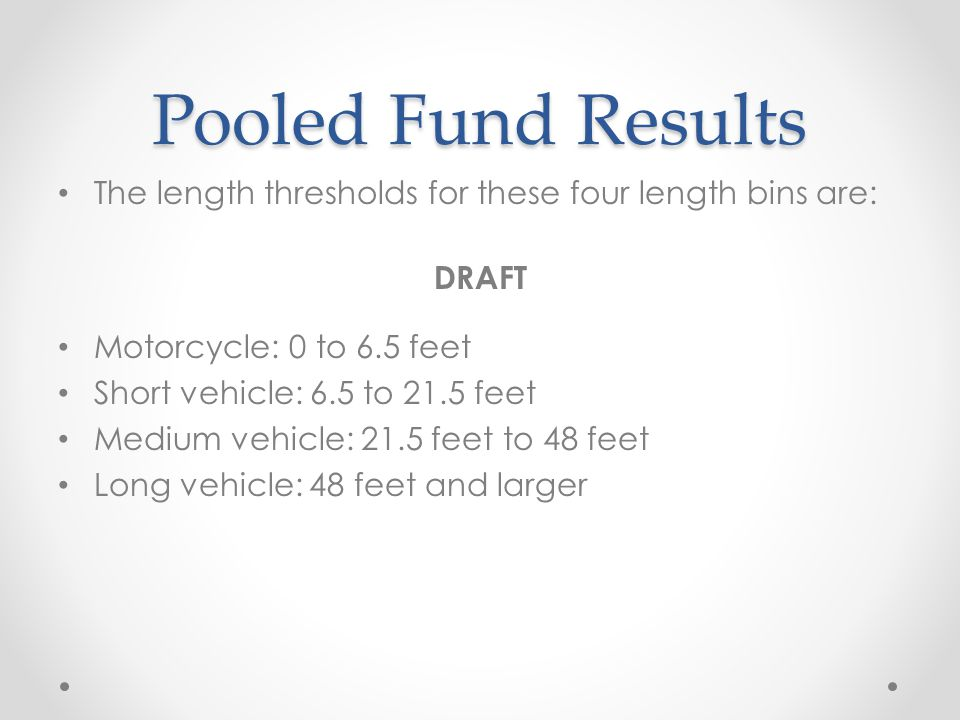 Pooled Fund Results The length thresholds for these four length bins are: DRAFT. Motorcycle: 0 to 6.5 feet.