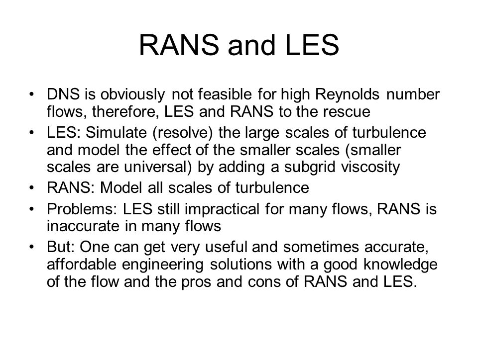RANS and LES DNS is obviously not feasible for high Reynolds number flows, therefore, LES and RANS to the rescue.