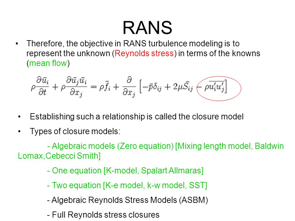 RANS Therefore, the objective in RANS turbulence modeling is to represent the unknown (Reynolds stress) in terms of the knowns (mean flow)