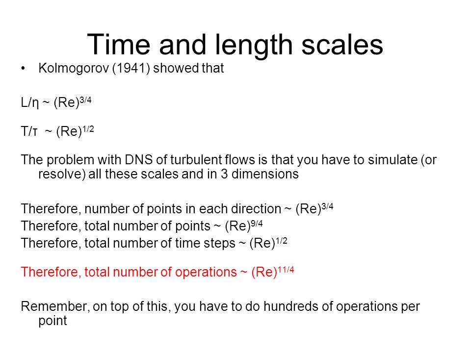 Time and length scales Kolmogorov (1941) showed that L/η ~ (Re)3/4