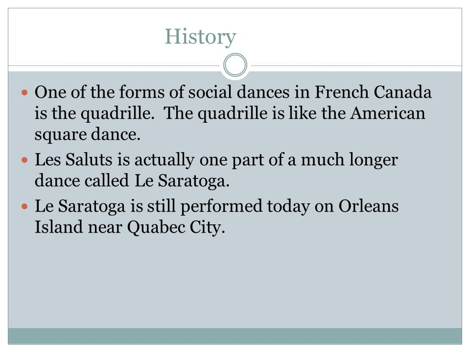 History One of the forms of social dances in French Canada is the quadrille. The quadrille is like the American square dance.