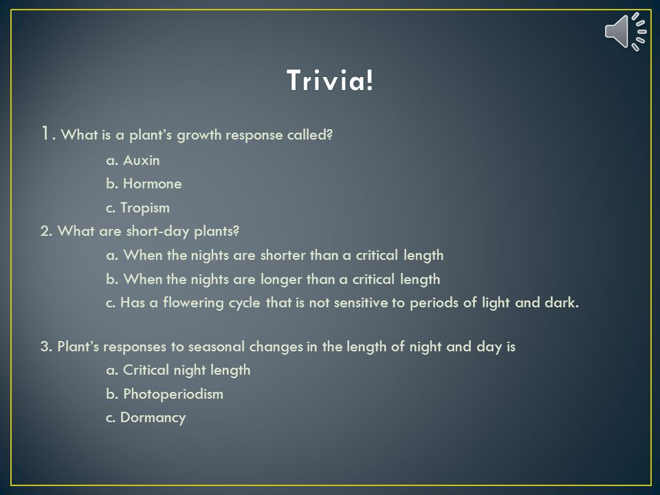 Trivia! 1. What is a plant's growth response called a. Auxin