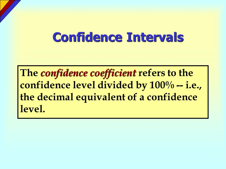 Confidence Intervals The confidence coefficient refers to the confidence level divided by 100% -- i.e., the decimal equivalent of a confidence level.