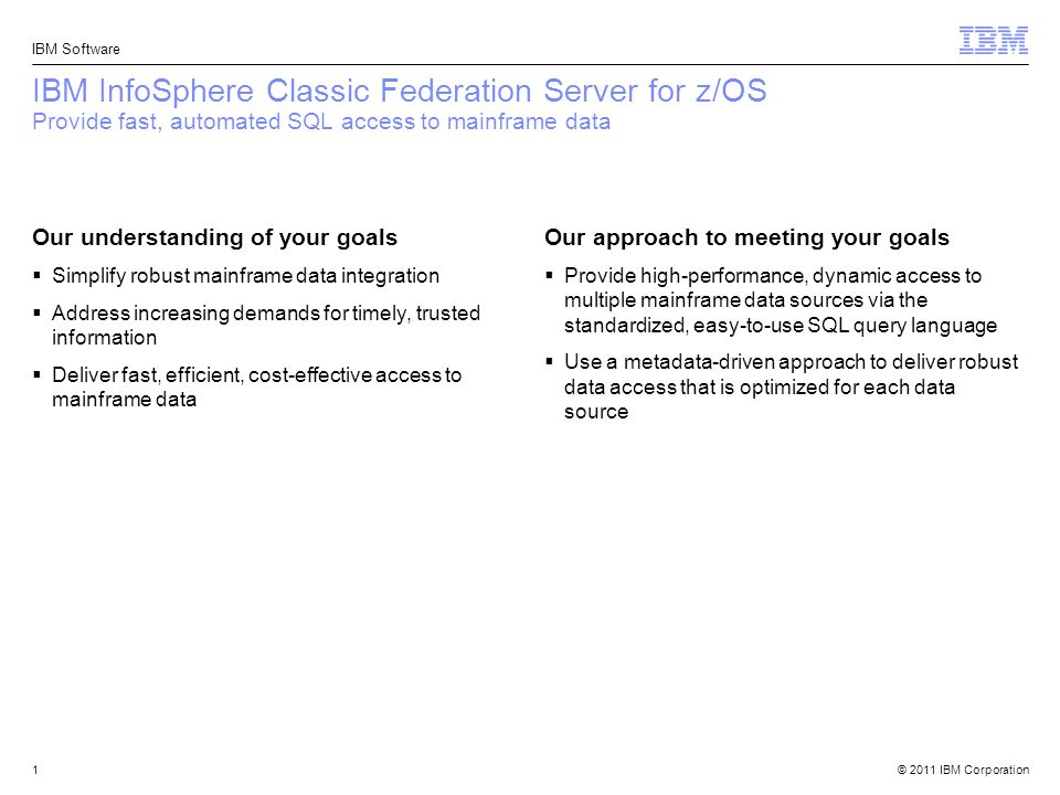 IBM InfoSphere Classic Federation Server for z/OS Provide fast, automated  SQL access to mainframe data Our understanding of your goals Simplify  robust