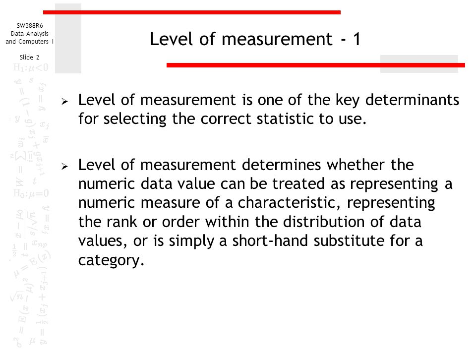 Level of measurement - 1 Level of measurement is one of the key determinants for selecting the correct statistic to use.