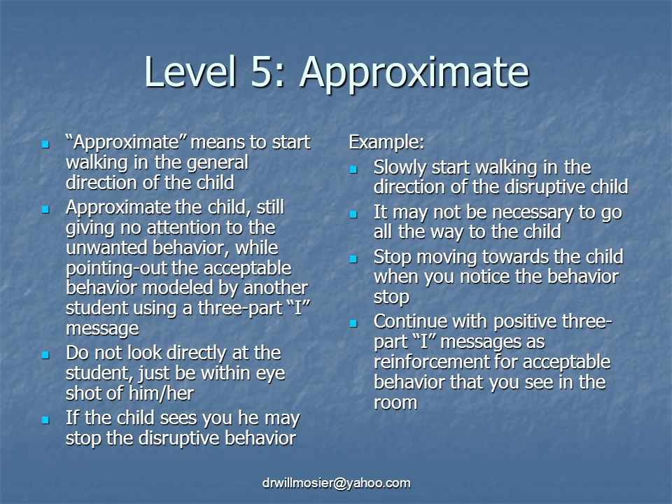 Level 5: Approximate Approximate means to start walking in the general direction of the child.